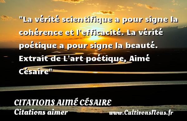 Citations Aimé Césaire - Citations aimer - La vérité scientifique a pour signe la cohérence et l efficacité. La vérité poétique a pour signe la beauté.  Extrait de L art poétique, Aimé Césaire   Une citation sur aimer   CITATIONS AIMÉ CÉSAIRE