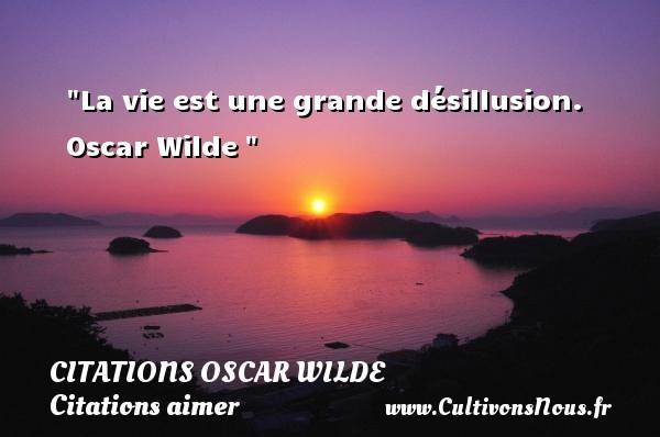 Citations Oscar Wilde - Citations aimer - La vie est une grande désillusion.   Oscar Wilde   Une citation sur aimer   CITATIONS OSCAR WILDE