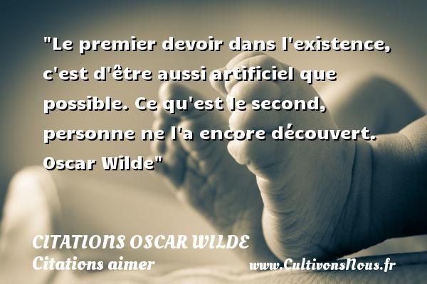 Citations Oscar Wilde - Citations aimer - Le premier devoir dans l existence, c est d être aussi artificiel que possible. Ce qu est le second, personne ne l a encore découvert.   Oscar Wilde   Une citation sur aimer   CITATIONS OSCAR WILDE
