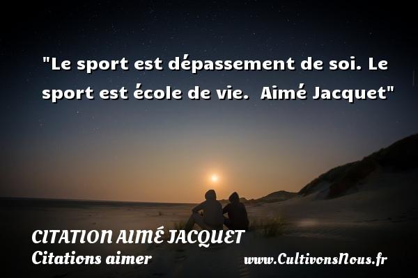 Le sport est dépassement de soi. Le sport est école de vie.   Aimé Jacquet   Une citation sur aimer   CITATION AIMÉ JACQUET - Citation Aimé Jacquet - Citations aimer