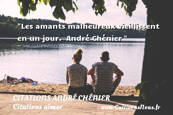 Les amants malheureux vieillissent en un jour.   André Chénier    Une citation sur aimer    CITATIONS ANDRÉ CHÉNIER - Citations André Chénier - Citations aimer