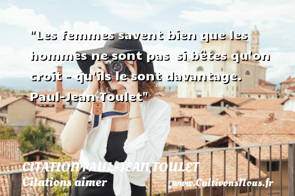 Citations Paul Jean Toulet - Citations aimer - Les femmes savent bien que les hommes ne sont pas  si bêtes qu on croit - qu ils le sont davantage.   Paul-Jean Toulet   Une citation sur aimer    CITATIONS PAUL JEAN TOULET