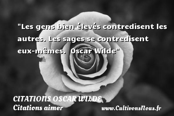 Citations Oscar Wilde - Citations aimer - Les gens bien élevés contredisent les autres. Les sages se contredisent eux-mêmes.   Oscar Wilde   Une citation sur aimer CITATIONS OSCAR WILDE