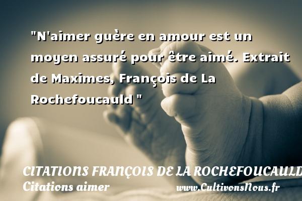 Citations François de La Rochefoucauld - Citations aimer - N aimer guère en amour est un moyen assuré pour être aimé.  Extrait de Maximes, François de La Rochefoucauld   Une citation sur aimer CITATIONS FRANÇOIS DE LA ROCHEFOUCAULD