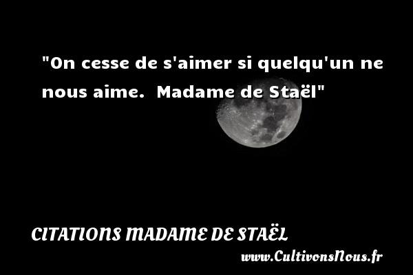 On cesse de s aimer si quelqu un ne nous aime.   Madame de Staël   Une citation sur aimer CITATIONS MADAME DE STAËL - Citations Madame de Staël