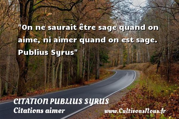 On ne saurait être sage quand on aime, ni aimer quand on est sage.   Publius Syrus   Une citation sur aimer   CITATION PUBLIUS SYRUS - Citations aimer