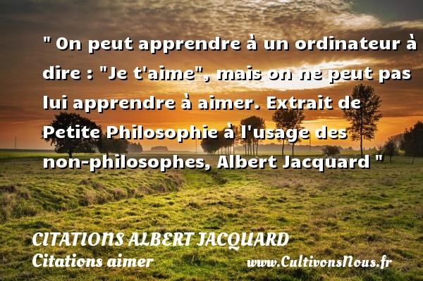 Citations Albert Jacquard - Citations aimer - On peut apprendre à un ordinateur à dire :  Je t aime , mais on ne peut pas lui apprendre à aimer.  Extrait de Petite Philosophie à l usage des non-philosophes, Albert Jacquard   Une citation sur aimer   CITATIONS ALBERT JACQUARD