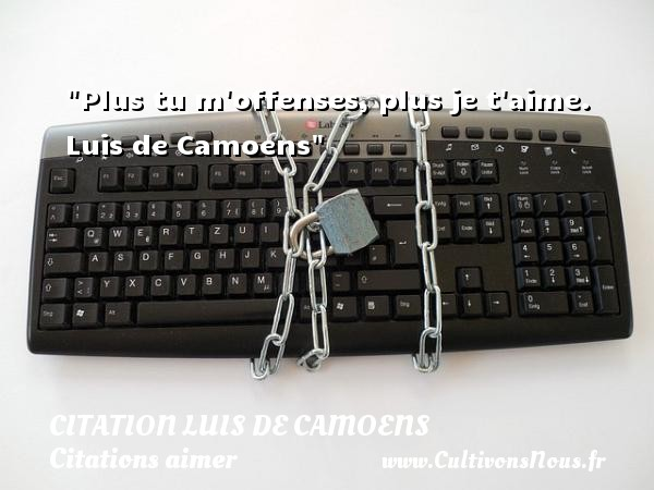 Citation Luis de Camoens - Citations aimer - Plus tu m offenses, plus je t aime.   Luis de Camoens   Une citation sur aimer CITATION LUIS DE CAMOENS