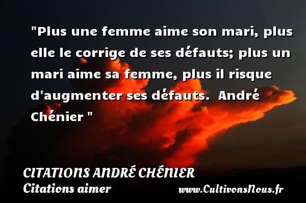 Plus une femme aime son mari, plus elle le corrige de ses défauts; plus un mari aime sa femme, plus il risque d augmenter ses défauts.   André Chénier    Une citation sur aimer    CITATIONS ANDRÉ CHÉNIER - Citations André Chénier - Citations aimer