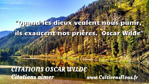 Citations Oscar Wilde - Citations aimer - Quand les dieux veulent nous punir, ils exaucent nos prières.   Oscar Wilde   Une citation sur aimer CITATIONS OSCAR WILDE