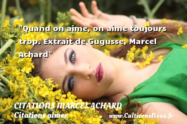 Citations Marcel Achard - Citations aimer - Quand on aime, on aime toujours trop.  Extrait de Gugusse, Marcel Achard    Une citation sur aimer CITATIONS MARCEL ACHARD