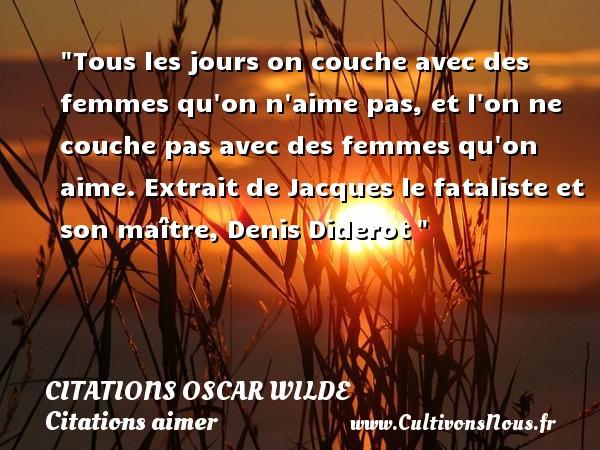 Citations Oscar Wilde - Citations aimer - Tous les jours on couche avec des femmes qu on n aime pas, et l on ne couche pas avec des femmes qu on aime.  Extrait de Jacques le fataliste et son maître, Denis Diderot   Une citation sur aimer   CITATIONS OSCAR WILDE