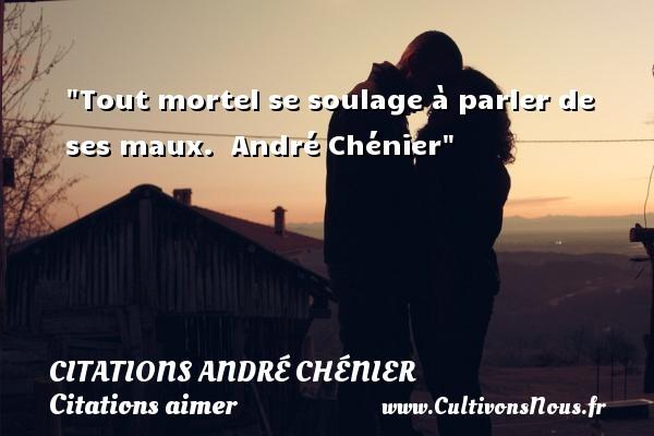 Tout mortel se soulage à parler de ses maux.   André Chénier   Une citation sur aimer CITATIONS ANDRÉ CHÉNIER - Citations André Chénier - Citations aimer