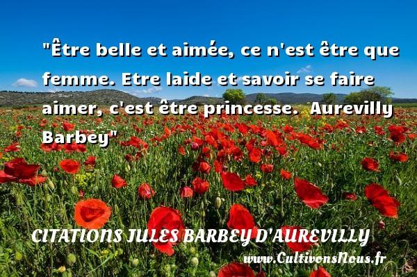 Citations Jules Barbey d'Aurevilly - Citation barbe - Citations femme - Être belle et aimée, ce n est être que femme. Etre laide et savoir se faire aimer, c est être princesse.   Aurevilly Barbey   Une citation sur les femmes    CITATIONS JULES BARBEY D'AUREVILLY