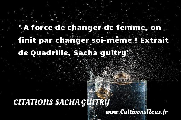A force de changer de femme, on finit par changer soi-même !  Extrait de Quadrille, Sacha guitry   Une citation sur les femmes CITATIONS SACHA GUITRY - Citations femme
