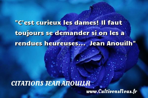 Citations Jean Anouilh - Citations femme - C est curieux les dames! Il faut toujours se demander si on les a rendues heureuses...   Jean Anouilh   Une citation sur les femmes CITATIONS JEAN ANOUILH