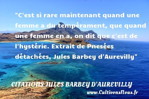 Citations Jules Barbey d'Aurevilly - Citation barbe - Citations femme - C est si rare maintenant quand une femme a du tempérament, que quand une femme en a, on dit que c est de l hystérie.  Extrait de Pnesées détachées, Jules Barbey d Aurevilly   Une citation sur les femmes CITATIONS JULES BARBEY D'AUREVILLY