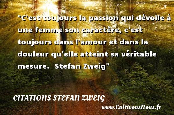 Citations Stefan Zweig - Citations femme - C est toujours la passion qui dévoile à une femme son caractère, c est toujours dans l amour et dans la douleur qu elle atteint sa véritable mesure.   Stefan Zweig   Une citation sur les femmes CITATIONS STEFAN ZWEIG