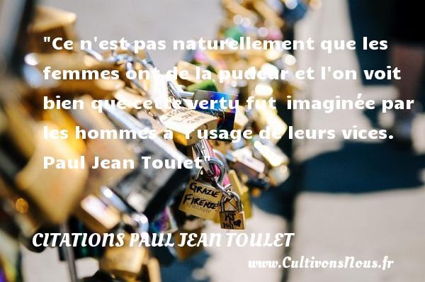 Citations Paul Jean Toulet - Citations femme - Ce n est pas naturellement que les femmes ont de la pudeur et l on voit bien que cette vertu fut imaginée par les hommes à l usage de leurs vices.   Paul Jean Toulet   Une citation sur les femmes CITATIONS PAUL JEAN TOULET