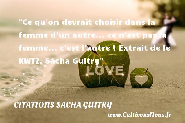 Citations Sacha Guitry - Citations femme - Ce qu on devrait choisir dans la femme d un autre... ce n est pas la femme... c est l autre !  Extrait de le KWTZ, Sacha Guitry   Une citation sur les femmes    CITATIONS SACHA GUITRY