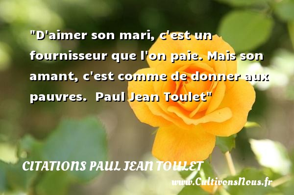 Citations Paul Jean Toulet - Citations femme - D aimer son mari, c est un fournisseur que l on paie. Mais son amant, c est comme de donner aux pauvres.   Paul Jean Toulet   Une citation sur les femmes CITATIONS PAUL JEAN TOULET