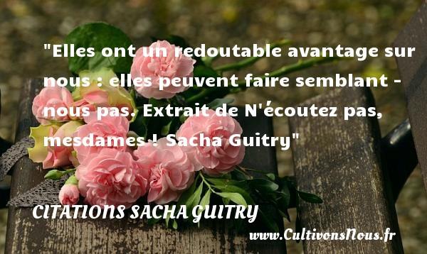 Citations Sacha Guitry - Citations femme - Elles ont un redoutable avantage sur nous : elles peuvent faire semblant - nous pas.  Extrait de N écoutez pas, mesdames ! Sacha Guitry   Une citation sur les femmes CITATIONS SACHA GUITRY