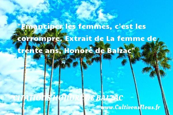 Emanciper les femmes, c est les corrompre.  Extrait de La femme de trente ans, Honoré de Balzac   Une citation sur les femmes CITATIONS HONORÉ DE BALZAC - Citations Honoré de Balzac - Citation trente ans - Citations femme