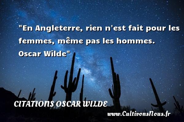En Angleterre, rien n est fait pour les femmes, même pas les hommes.   Oscar Wilde   Une citation sur les femmes CITATIONS OSCAR WILDE - Citations femme