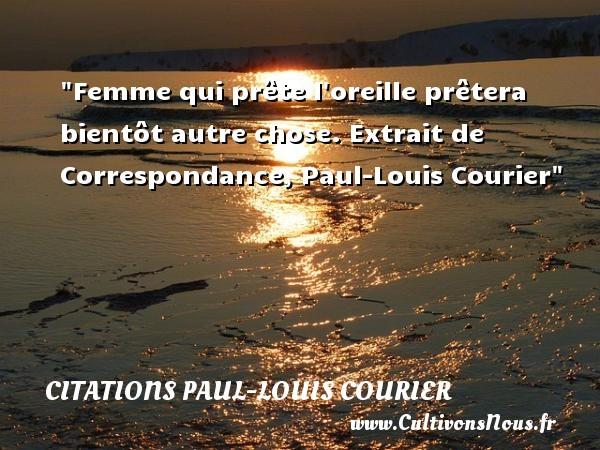 Femme qui prête l oreille prêtera bientôt autre chose.  Extrait de Correspondance, Paul-Louis Courier   Une citation sur les femmes    CITATIONS PAUL-LOUIS COURIER - Citations femme