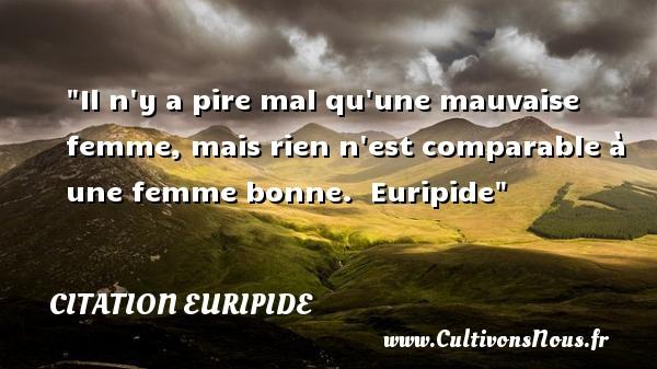 Citation Euripide - Citations femme - Il n y a pire mal qu une mauvaise femme, mais rien n est comparable à une femme bonne.   Euripide   Une citation sur les femmes      CITATION EURIPIDE