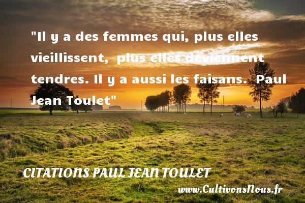 Citations Paul Jean Toulet - Citations femme - Il y a des femmes qui, plus elles vieillissent, plus elles deviennent tendres. Il y a aussi les faisans.   Paul Jean Toulet   Une citation sur les femmes CITATIONS PAUL JEAN TOULET