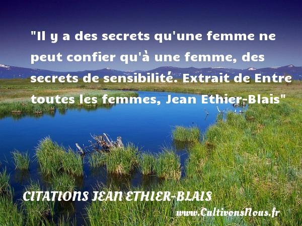 Citations Jean Ethier-Blais - Citations femme - Il y a des secrets qu une femme ne peut confier qu à une femme, des secrets de sensibilité.  Extrait de Entre toutes les femmes, Jean Ethier-Blais   Une citation sur les femmes CITATIONS JEAN ETHIER-BLAIS