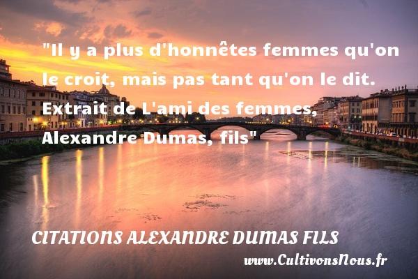 Citations Alexandre Dumas fils - Citations femme - Il y a plus d honnêtes femmes qu on le croit, mais pas tant qu on le dit.  Extrait de L ami des femmes, Alexandre Dumas, fils   Une citation sur les femmes CITATIONS ALEXANDRE DUMAS FILS