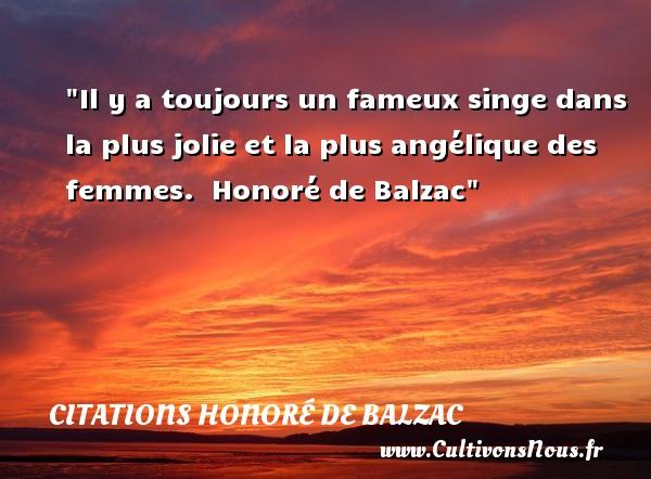 Il y a toujours un fameux singe dans la plus jolie et la plus angélique des femmes.   Honoré de Balzac   Une citation sur les femmes CITATIONS HONORÉ DE BALZAC - Citations Honoré de Balzac - Citations femme