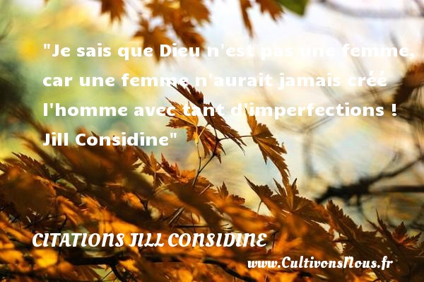 Je sais que Dieu n est pas une femme, car une femme n aurait jamais créé l homme avec tant d imperfections !   Jill Considine   Une citation sur les femmes        CITATIONS JILL CONSIDINE - Citations femme