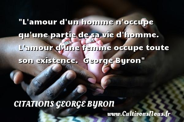 L amour d un homme n occupe qu une partie de sa vie d homme. L amour d une femme occupe toute son existence.   George Byron   Une citation sur les femmes    CITATIONS LORD BYRON - Citations femme