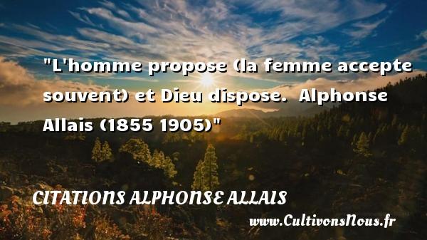 L homme propose (la femme accepte souvent) et Dieu dispose.   Alphonse Allais (1855 1905)   Une citation sur les femmes    CITATIONS ALPHONSE ALLAIS - Citations femme