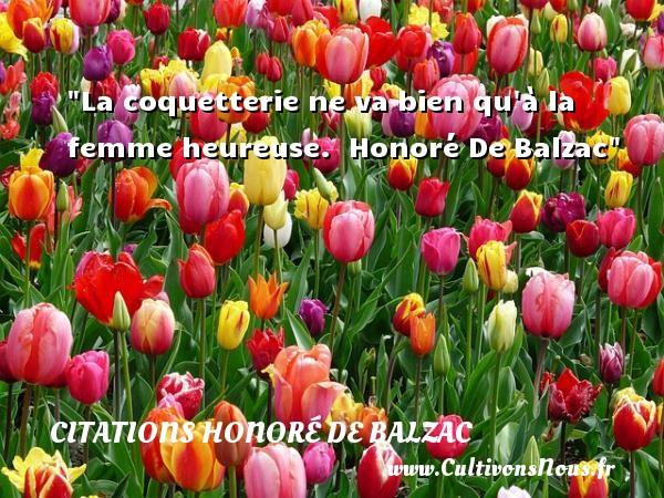 La coquetterie ne va bien qu à la femme heureuse.   Honoré De Balzac   Une citation sur les femmes      CITATIONS HONORÉ DE BALZAC - Citations Honoré de Balzac - Citations femme