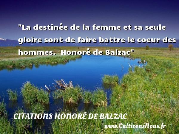 La destinée de la femme et sa seule gloire sont de faire battre le coeur des hommes.   Honoré de Balzac   Une citation sur les femmes CITATIONS HONORÉ DE BALZAC - Citations Honoré de Balzac - Citations femme