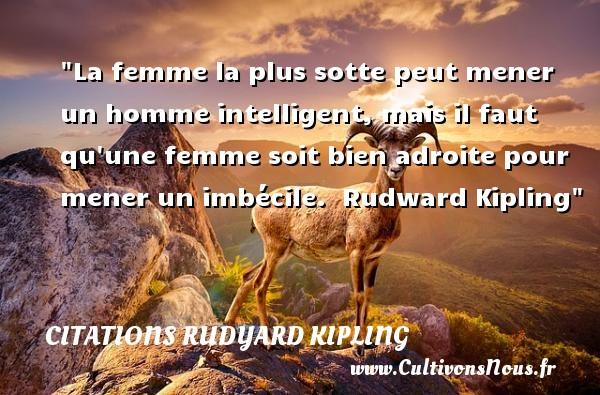 Citations Rudyard Kipling - Citations femme - La femme la plus sotte peut mener un homme intelligent, mais il faut qu une femme soit bien adroite pour mener un imbécile.   Rudward Kipling   Une citation sur les femmes      CITATIONS RUDYARD KIPLING