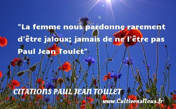 La femme nous pardonne rarement d être jaloux; jamais de ne l être pas   Paul Jean Toulet   Une citation sur les femmes CITATIONS PAUL JEAN TOULET - Citations femme