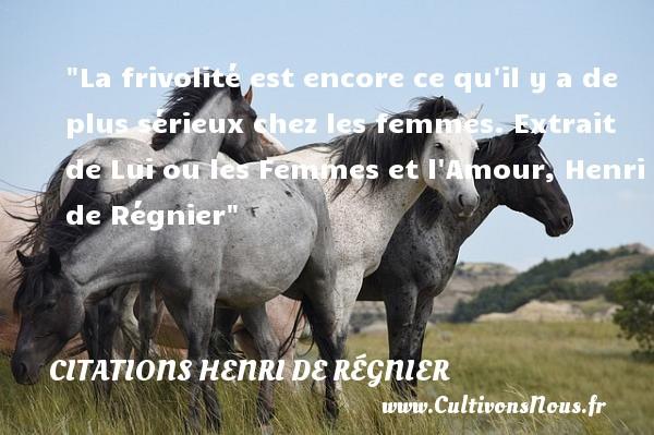 Citations Henri de Régnier - Citations femme - La frivolité est encore ce qu il y a de plus sérieux chez les femmes.  Extrait de Lui ou les Femmes et l Amour, Henri de Régnier   Une citation sur les femmes CITATIONS HENRI DE RÉGNIER