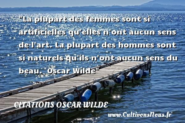 Citations Oscar Wilde - Citations femme - La plupart des femmes sont si artificielles qu elles n ont aucun sens de l art. La plupart des hommes sont si naturels qu ils n ont aucun sens du beau.   Oscar Wilde   Une citations sur les femmes CITATIONS OSCAR WILDE