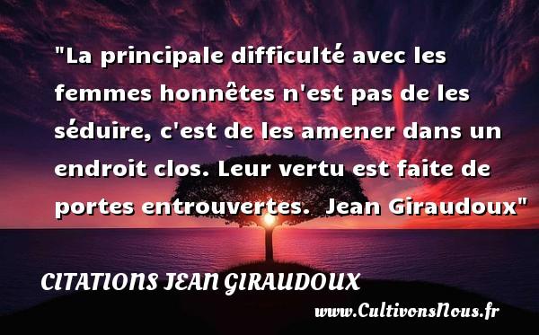 Citations Jean Giraudoux - Citations femme - La principale difficulté avec les femmes honnêtes n est pas de les séduire, c est de les amener dans un endroit clos. Leur vertu est faite de portes entrouvertes.   Jean Giraudoux   Une citation sur les femmes CITATIONS JEAN GIRAUDOUX