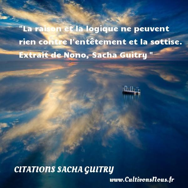 La raison et la logique ne peuvent rien contre l entêtement et la sottise.  Extrait de Nono, Sacha Guitry   Une citation sur les femmes CITATIONS SACHA GUITRY - Citations femme
