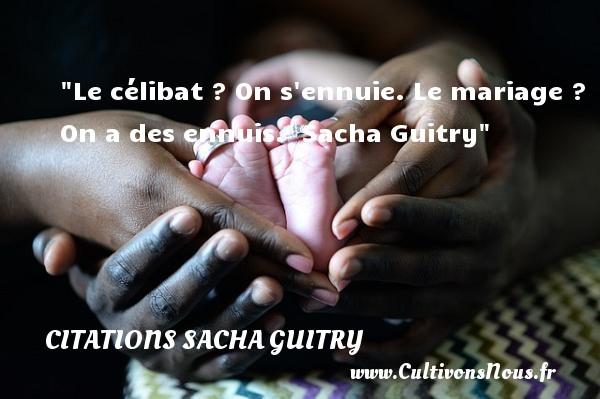 Le célibat ? On s ennuie. Le mariage ? On a des ennuis.   Sacha Guitry   Une citation sur les femmes CITATIONS SACHA GUITRY - Citations femme