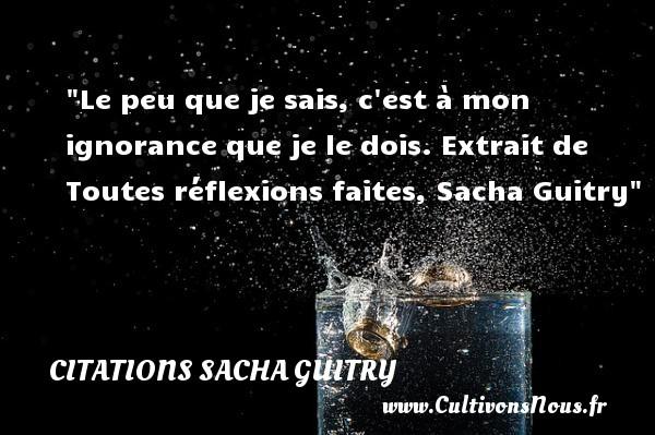 Le peu que je sais, c est à mon ignorance que je le dois.  Extrait de Toutes réflexions faites, Sacha Guitry   Une citation sur les femmes CITATIONS SACHA GUITRY - Citations femme