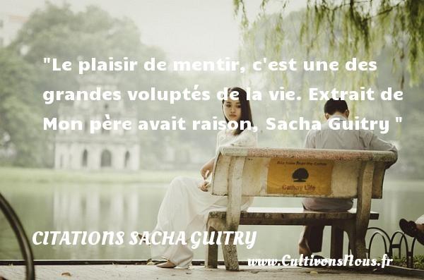 Le plaisir de mentir, c est une des grandes voluptés de la vie.  Extrait de Mon père avait raison, Sacha Guitry   Une citation sur les femmes CITATIONS SACHA GUITRY - Citations femme