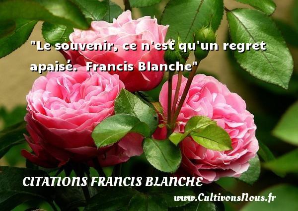 Citations Francis Blanche - Citation souvenir - Citations femme - Le souvenir, ce n est qu un regret apaisé.   Francis Blanche   Une citation sur les femmes CITATIONS FRANCIS BLANCHE