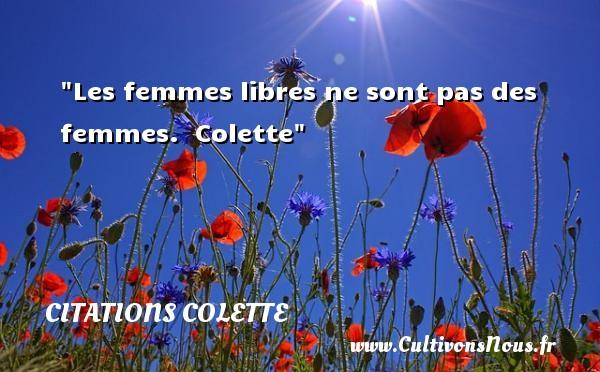 Citations Colette - Citations femme - Les femmes libres ne sont pas des femmes.   Colette   Une citation sur les femmes CITATIONS COLETTE